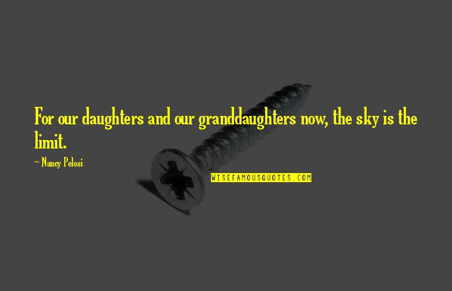 Granddaughters Quotes By Nancy Pelosi: For our daughters and our granddaughters now, the