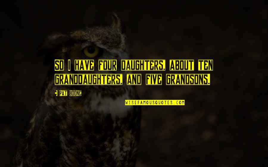 Granddaughters Quotes By Pat Boone: So I have four daughters, about ten granddaughters,