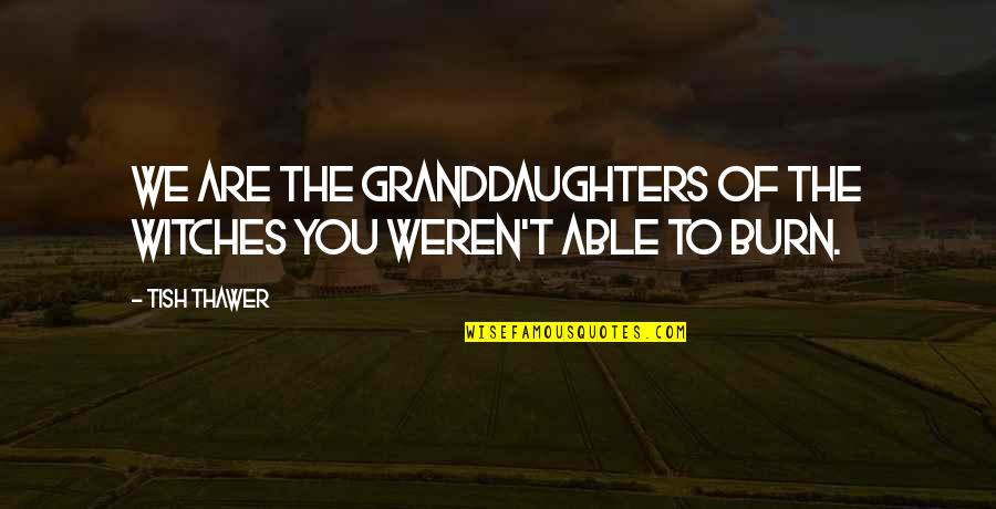 Granddaughters Quotes By Tish Thawer: We are the granddaughters of the witches you