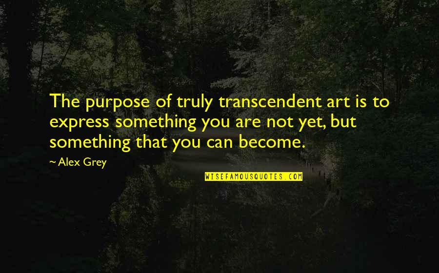 Grandfathers Passing Away Quotes By Alex Grey: The purpose of truly transcendent art is to