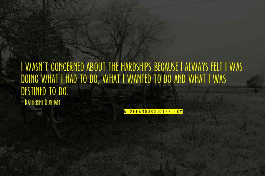 Grandfathers Passing Away Quotes By Katherine Dunham: I wasn't concerned about the hardships because I
