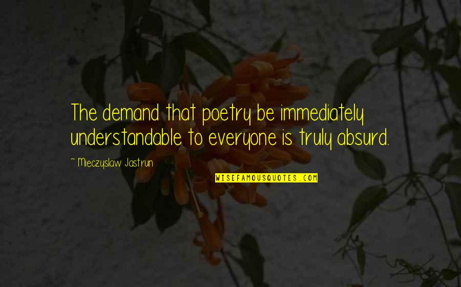 Grandiosity Quotes By Mieczyslaw Jastrun: The demand that poetry be immediately understandable to