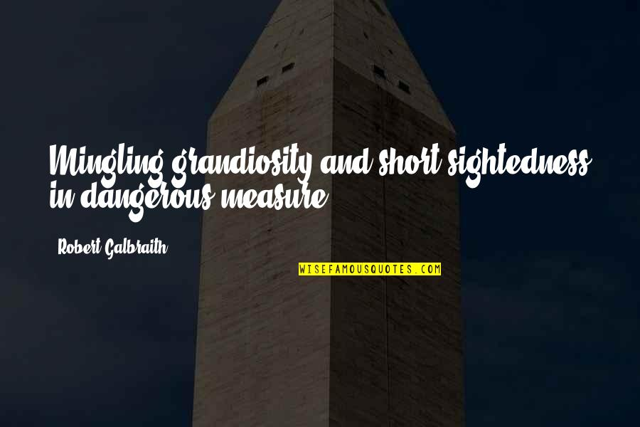 Grandiosity Quotes By Robert Galbraith: Mingling grandiosity and short-sightedness in dangerous measure.