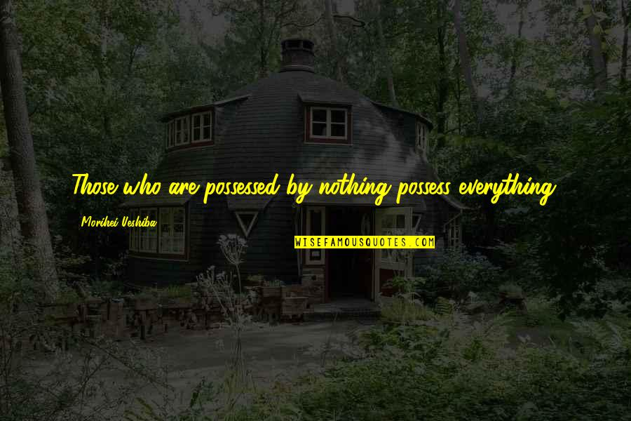 Grandmas Old Quotes By Morihei Ueshiba: Those who are possessed by nothing possess everything.