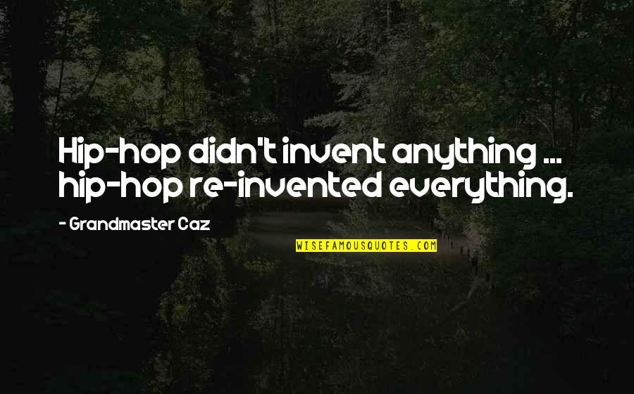 Grandmaster Quotes By Grandmaster Caz: Hip-hop didn't invent anything ... hip-hop re-invented everything.