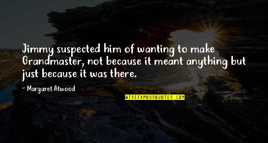 Grandmaster Quotes By Margaret Atwood: Jimmy suspected him of wanting to make Grandmaster,