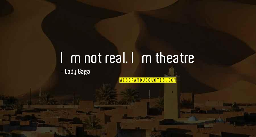 Grandparents Being Heroes Quotes By Lady Gaga: I'm not real. I'm theatre