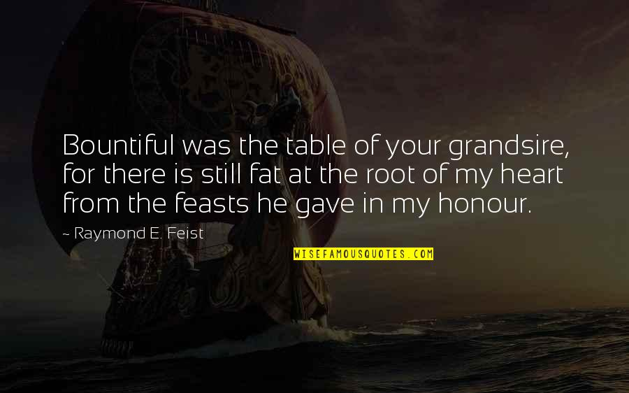 Grandsire Quotes By Raymond E. Feist: Bountiful was the table of your grandsire, for