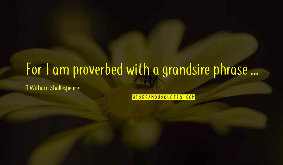 Grandsire Quotes By William Shakespeare: For I am proverbed with a grandsire phrase