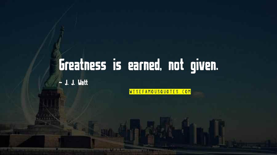 Grandsons And Grandmothers Quotes By J. J. Watt: Greatness is earned, not given.