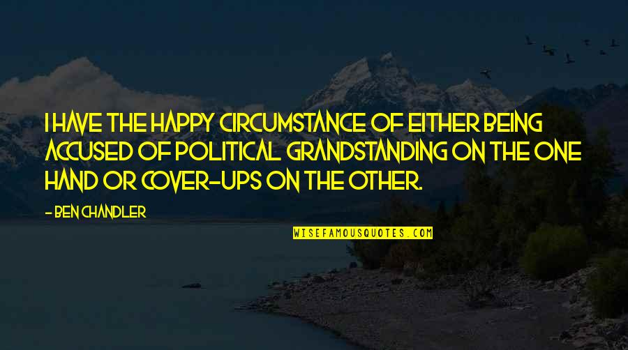 Grandstanding Quotes By Ben Chandler: I have the happy circumstance of either being