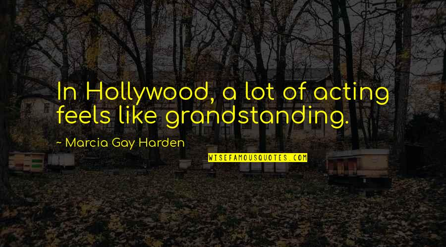 Grandstanding Quotes By Marcia Gay Harden: In Hollywood, a lot of acting feels like