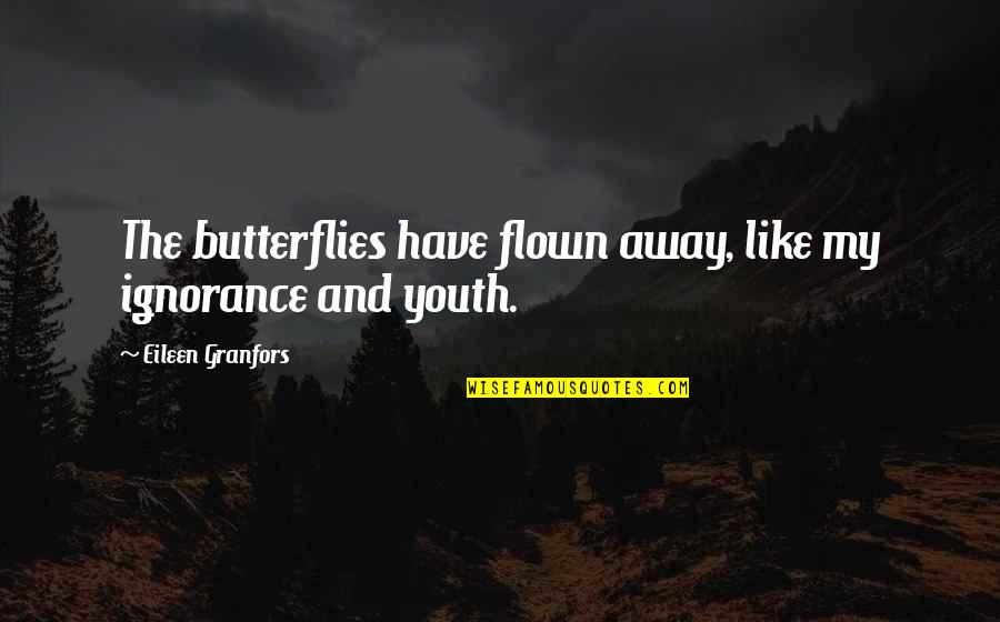 Granfors Quotes By Eileen Granfors: The butterflies have flown away, like my ignorance