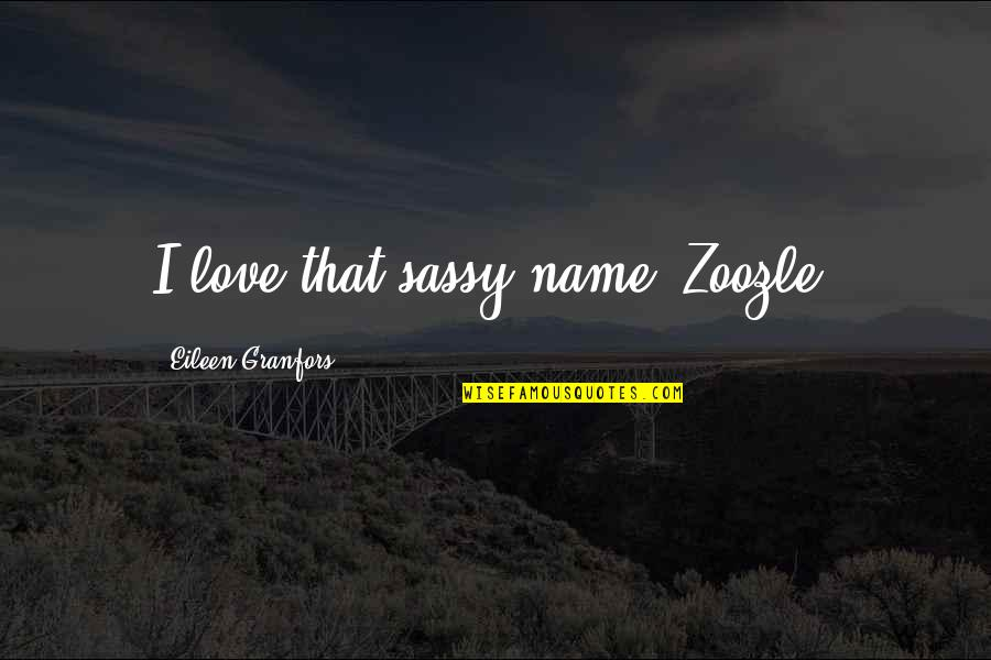 Granfors Quotes By Eileen Granfors: I love that sassy name! Zoozle!