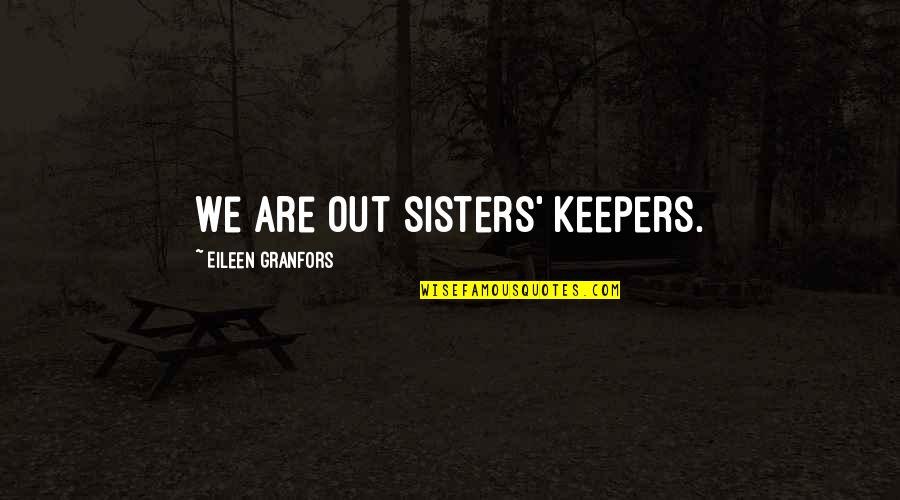 Granfors Quotes By Eileen Granfors: We are out sisters' keepers.