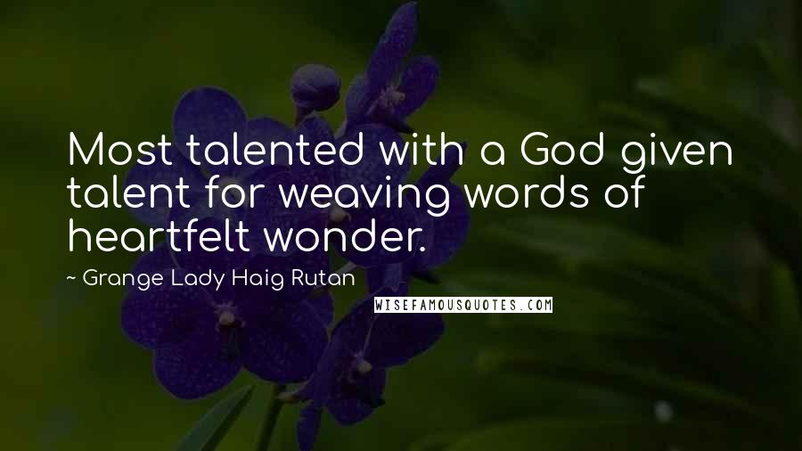 Grange Lady Haig Rutan quotes: Most talented with a God given talent for weaving words of heartfelt wonder.