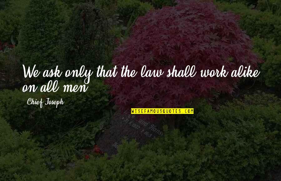 Grannyma Quotes By Chief Joseph: We ask only that the law shall work