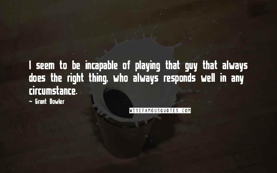Grant Bowler quotes: I seem to be incapable of playing that guy that always does the right thing, who always responds well in any circumstance.