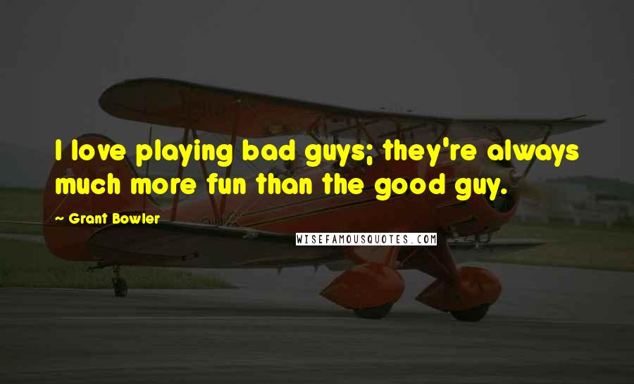 Grant Bowler quotes: I love playing bad guys; they're always much more fun than the good guy.