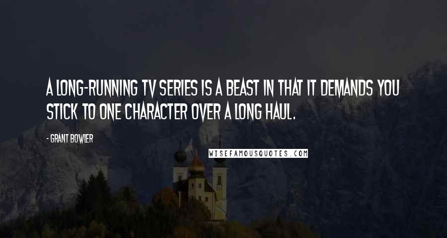 Grant Bowler quotes: A long-running TV series is a beast in that it demands you stick to one character over a long haul.