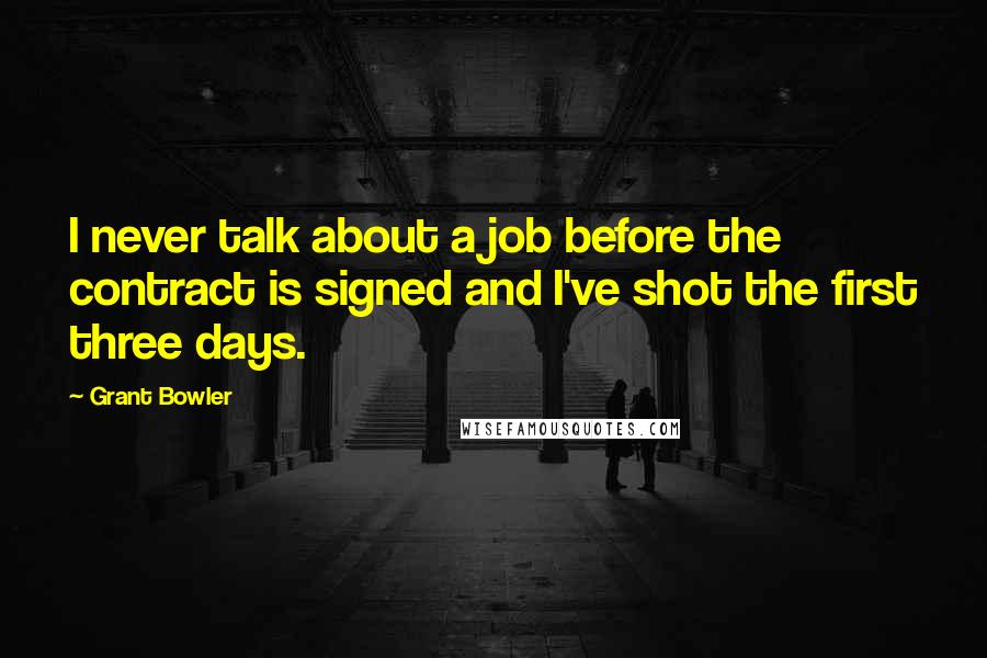 Grant Bowler quotes: I never talk about a job before the contract is signed and I've shot the first three days.