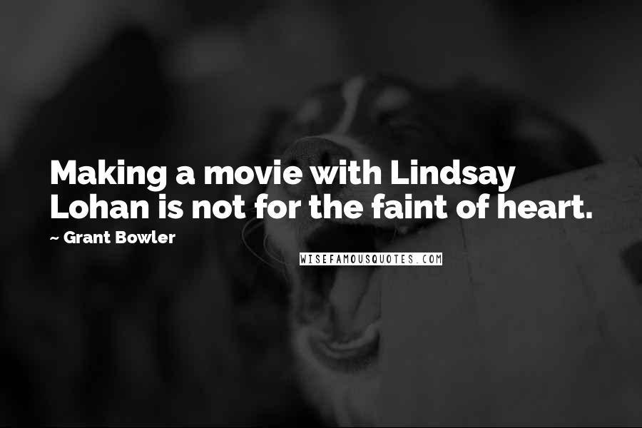 Grant Bowler quotes: Making a movie with Lindsay Lohan is not for the faint of heart.