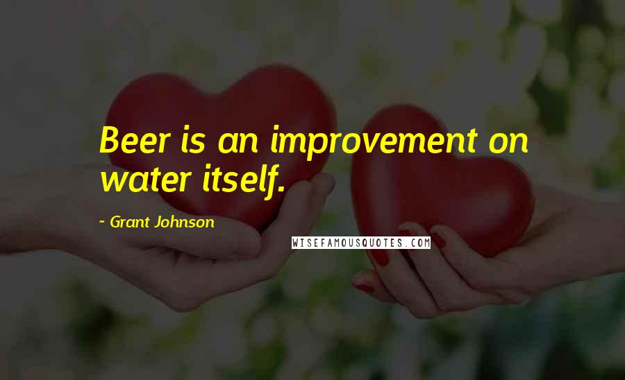 Grant Johnson quotes: Beer is an improvement on water itself.