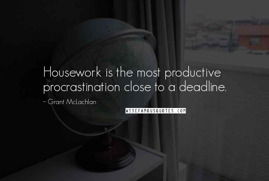 Grant McLachlan quotes: Housework is the most productive procrastination close to a deadline.