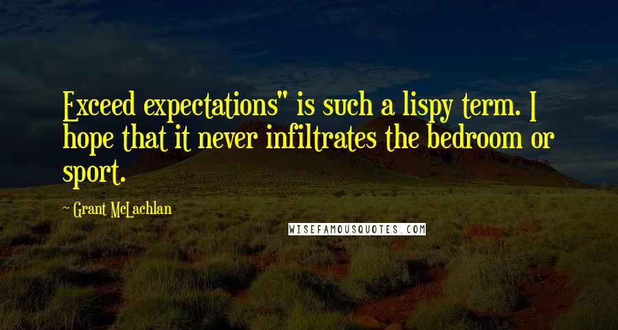 """Grant McLachlan quotes: Exceed expectations"""" is such a lispy term. I hope that it never infiltrates the bedroom or sport."""