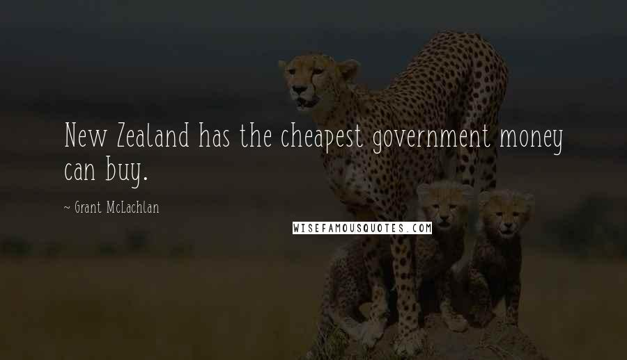 Grant McLachlan quotes: New Zealand has the cheapest government money can buy.