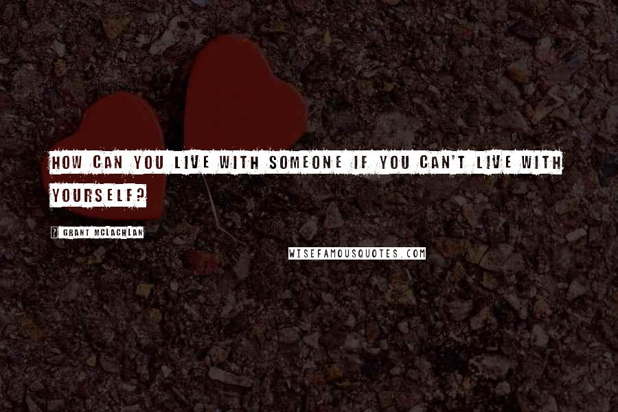 Grant McLachlan quotes: How can you live with someone if you can't live with yourself?