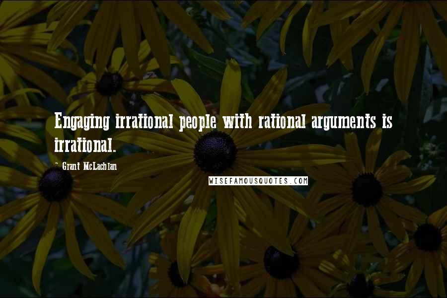 Grant McLachlan quotes: Engaging irrational people with rational arguments is irrational.