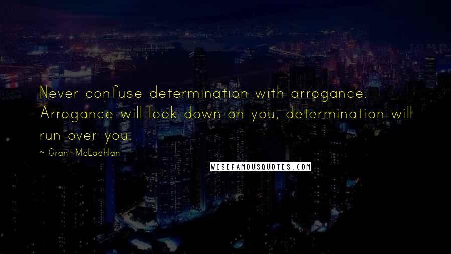 Grant McLachlan quotes: Never confuse determination with arrogance. Arrogance will look down on you, determination will run over you.