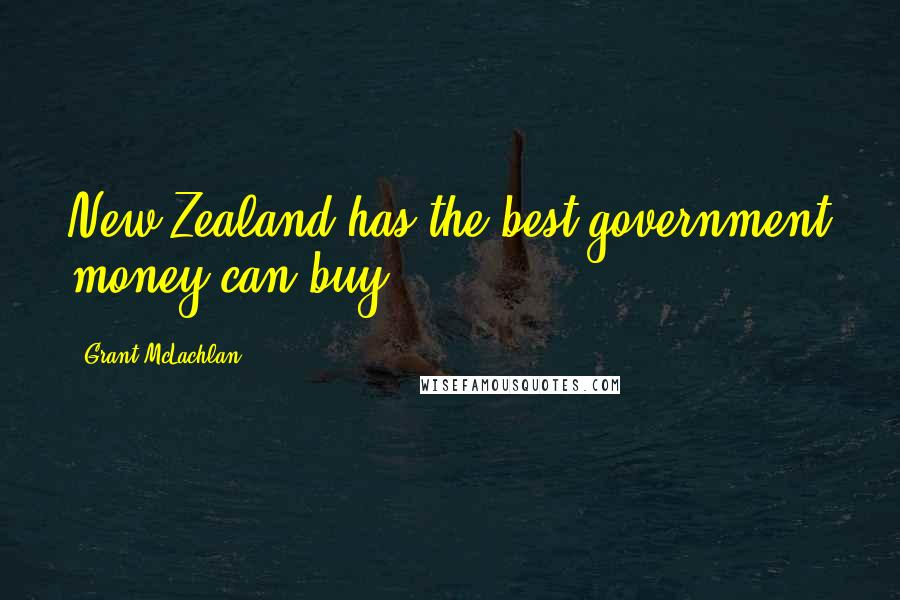 Grant McLachlan quotes: New Zealand has the best government money can buy.