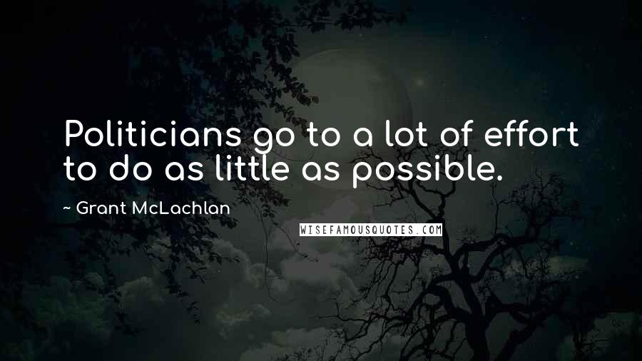 Grant McLachlan quotes: Politicians go to a lot of effort to do as little as possible.