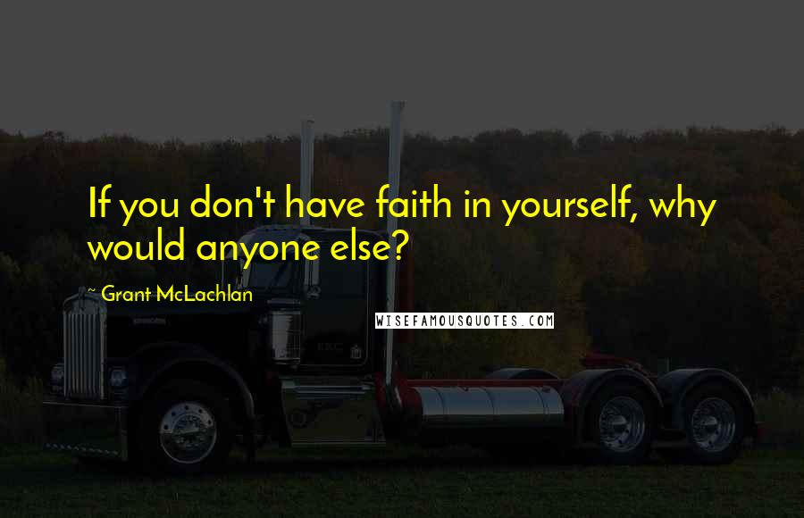 Grant McLachlan quotes: If you don't have faith in yourself, why would anyone else?