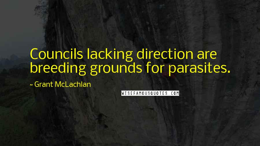 Grant McLachlan quotes: Councils lacking direction are breeding grounds for parasites.