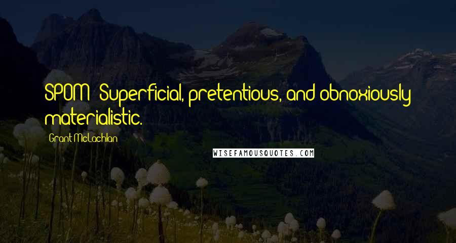 Grant McLachlan quotes: SPOM: Superficial, pretentious, and obnoxiously materialistic.
