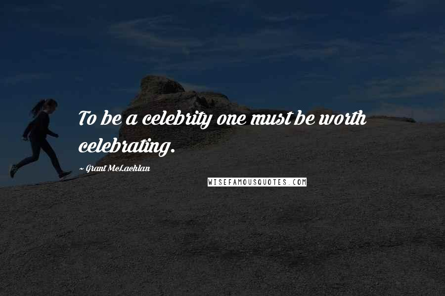 Grant McLachlan quotes: To be a celebrity one must be worth celebrating.