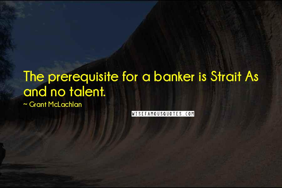 Grant McLachlan quotes: The prerequisite for a banker is Strait As and no talent.