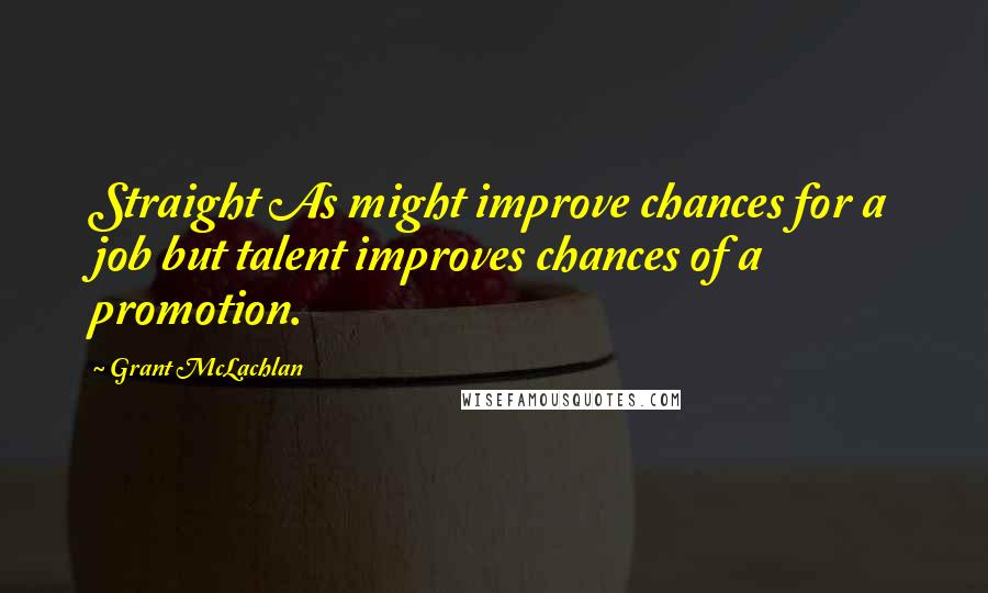 Grant McLachlan quotes: Straight As might improve chances for a job but talent improves chances of a promotion.