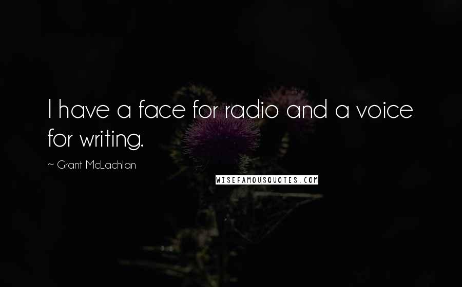 Grant McLachlan quotes: I have a face for radio and a voice for writing.
