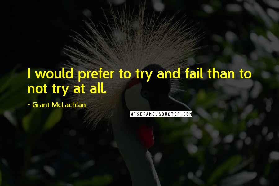 Grant McLachlan quotes: I would prefer to try and fail than to not try at all.