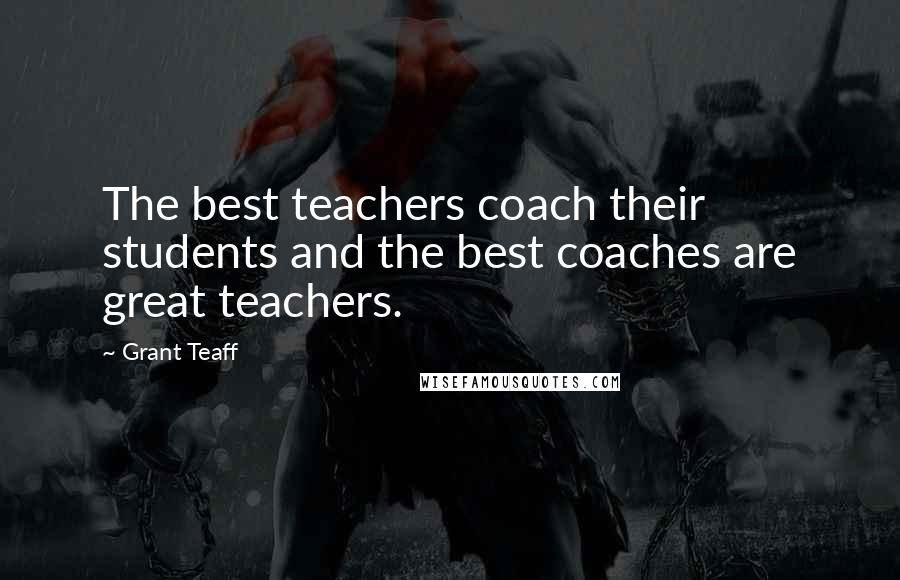 Grant Teaff quotes: The best teachers coach their students and the best coaches are great teachers.
