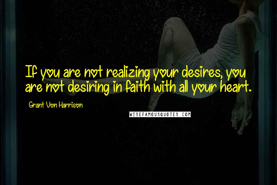 Grant Von Harrison quotes: If you are not realizing your desires, you are not desiring in faith with all your heart.