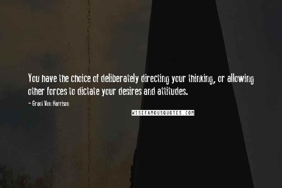 Grant Von Harrison quotes: You have the choice of deliberately directing your thinking, or allowing other forces to dictate your desires and attitudes.