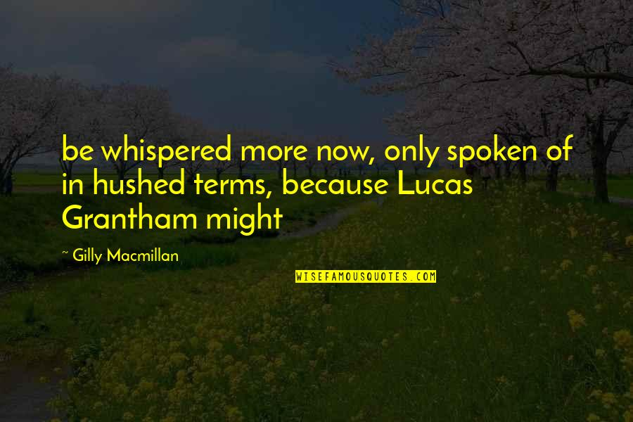 Grantham's Quotes By Gilly Macmillan: be whispered more now, only spoken of in