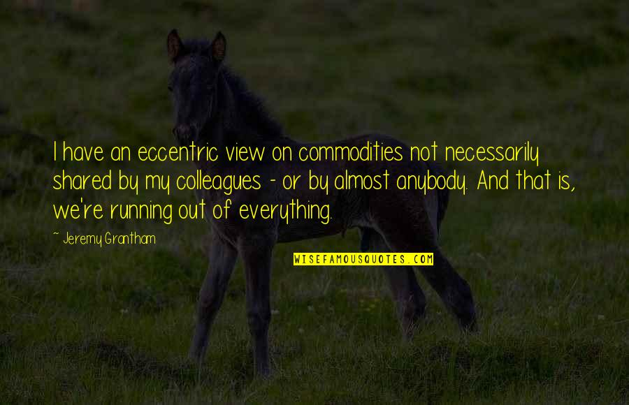 Grantham's Quotes By Jeremy Grantham: I have an eccentric view on commodities not