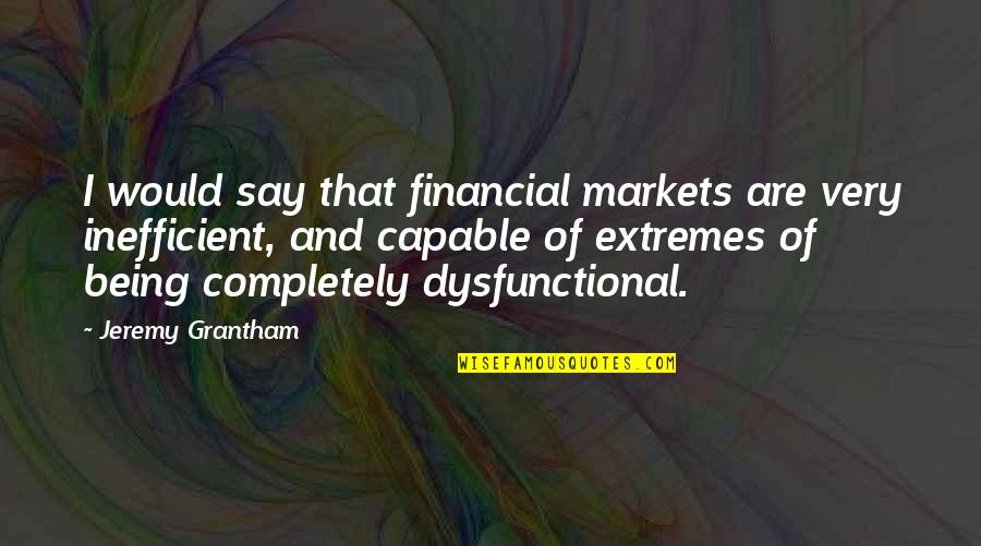 Grantham's Quotes By Jeremy Grantham: I would say that financial markets are very