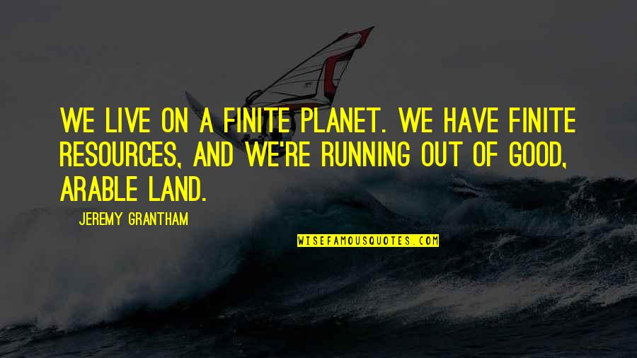Grantham's Quotes By Jeremy Grantham: We live on a finite planet. We have